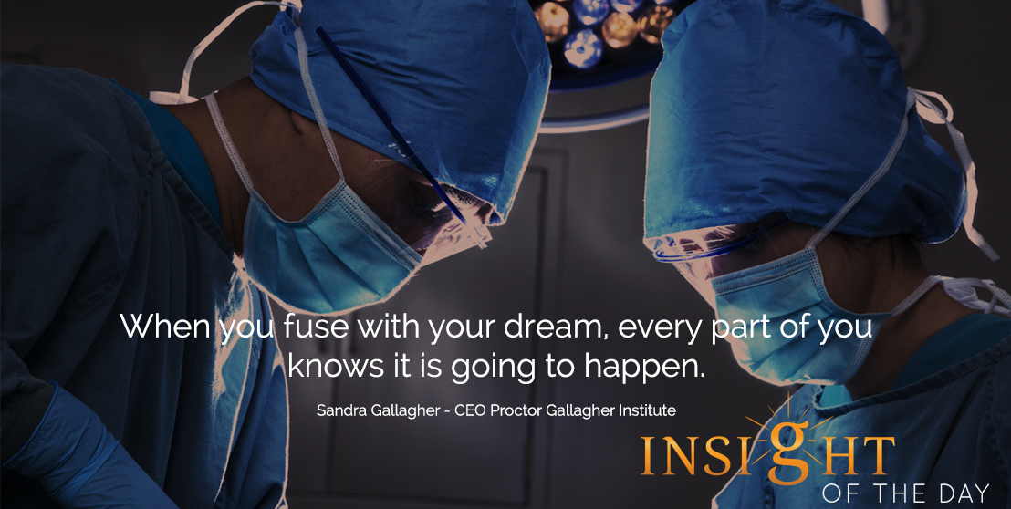 motivational quote: When you fuse with your dream, every part of you knows it is going to happen.  - Sandra Gallagher - CEO Proctor Gallagher Institute