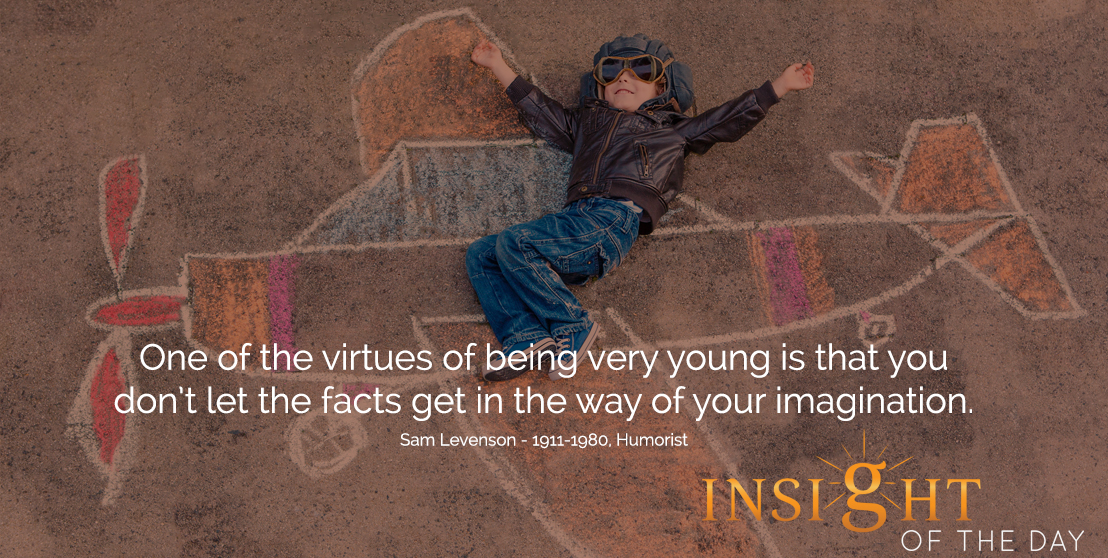 motivational quote: One of the virtues of being very young is that you don't let the facts get in the way of your imagination.  - Sam Levenson - 1911-1980, Humorist