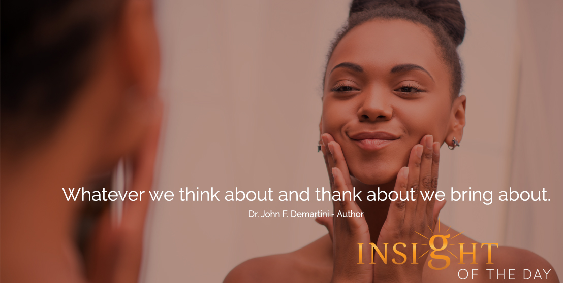 motivational quote: Whatever we think about and thank about we bring about.  - Dr. John F. Demartini - Author