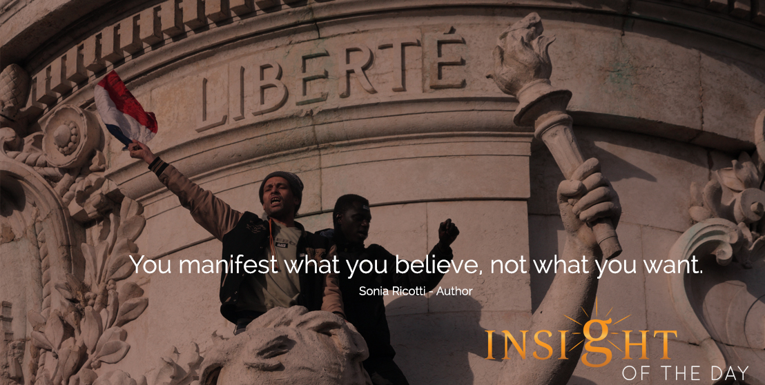 motivational quote: You manifest what you believe, not what you want.  - Sonia Ricotti - Author