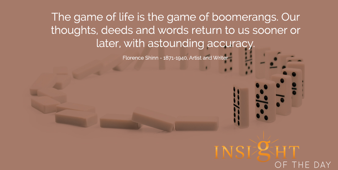 motivational quote: The game of life is the game of boomerangs. Our thoughts, deeds and words return to us sooner or later, with astounding accuracy.  - Florence Shinn - 1871-1940, Artist and Writer
