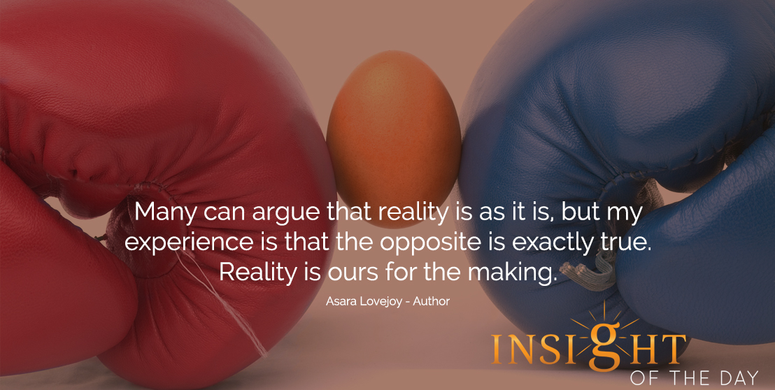 motivational quote: Many can argue that reality is as it is, but my experience is that the opposite is exactly true. Reality is ours for the making.  - Asara Lovejoy - Author