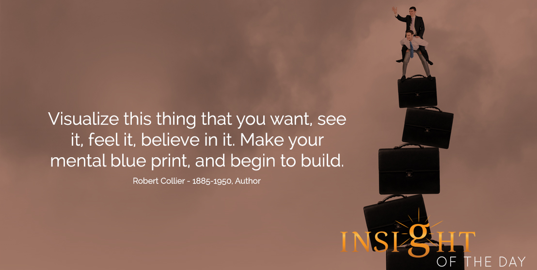 motivational quote: Visualize this thing that you want, see it, feel it, believe in it. Make your mental blue print, and begin to build.  - Robert Collier - 1885-1950, Author