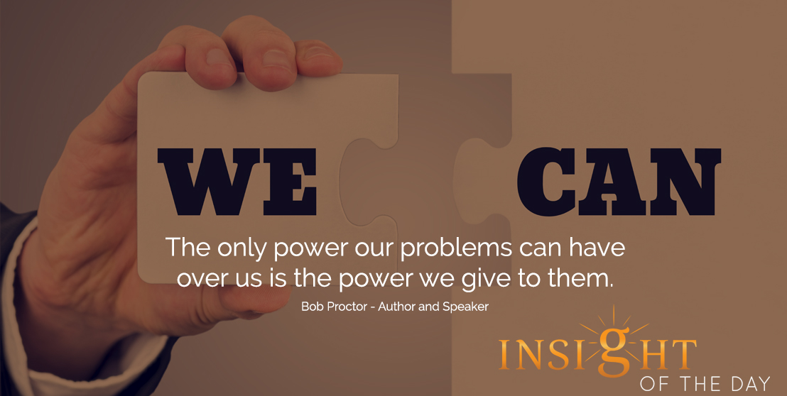 motivational quote: The only power our problems can have over us is the power we give to them.  - Bob Proctor - Author and Speaker