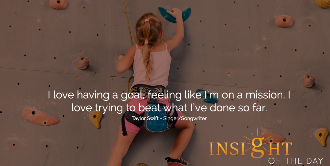 motivational quote: I love having a goal, feeling like I'm on a mission. I love trying to beat what I've done so far.  - Taylor Swift - Singer/Songwriter