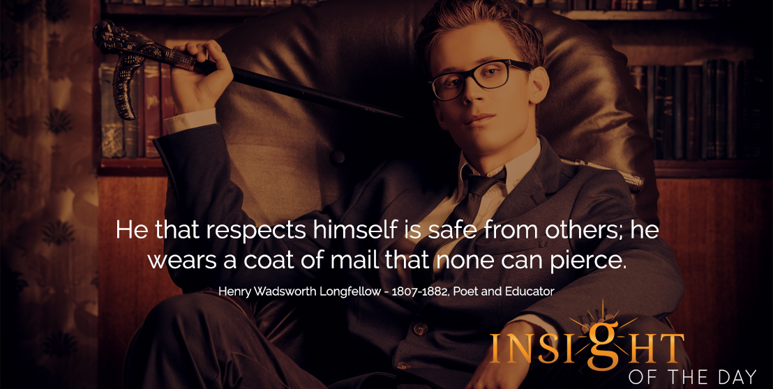 motivational quote: He that respects himself is safe from others; he wears a coat of mail that none can pierce.  - Henry Wadsworth Longfellow - 1807-1882, Poet and Educator