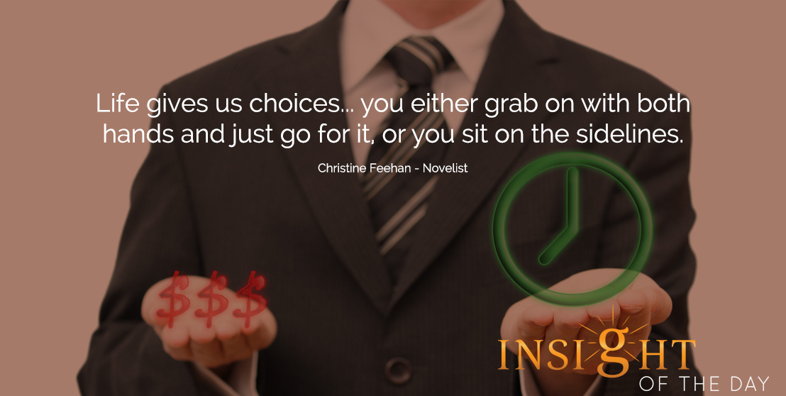 motivational quote: Life gives us choices... you either grab on with both hands and just go for it, or you sit on the sidelines.  - Christine Feehan - Novelist
