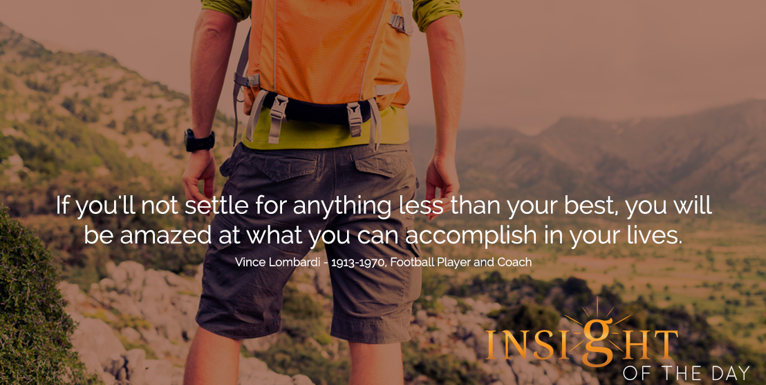 motivational quote: If you'll not settle for anything less than your best, you will be amazed at what you can accomplish in your lives.  - Vince Lombardi - 1913-1970, Football Player and Coach