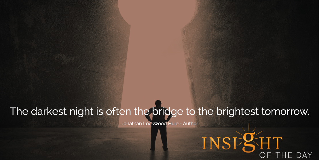 motivational quote: The darkest night is often the bridge to the brightest tomorrow.  - Jonathan Lockwood Huie - Author