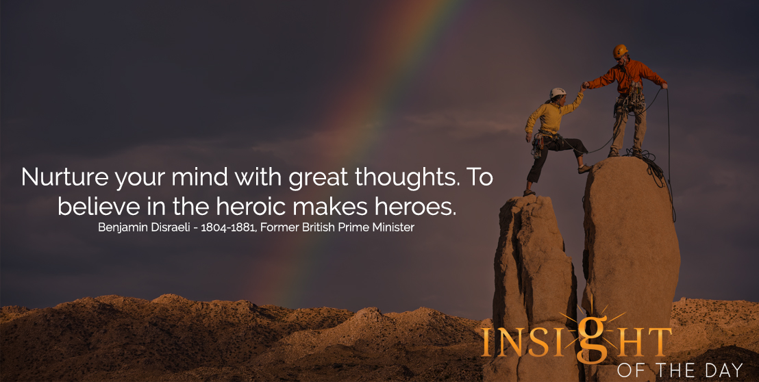 motivational quote: Nurture your mind with great thoughts. To believe in the heroic makes heroes.  - Benjamin Disraeli - 1804-1881, Former British Prime Minister