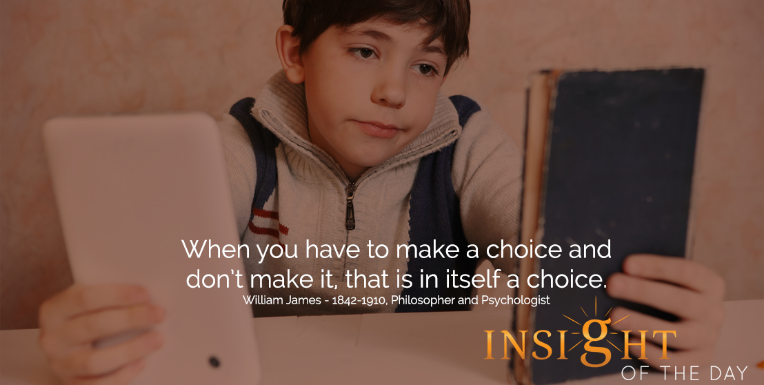 motivational quote: When you have to make a choice and don't make it, that is in itself a choice.  - William James - 1842-1910, Philosopher and Psychologist