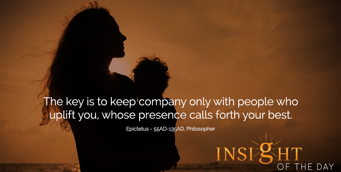 motivational quote: The key is to keep company only with people who uplift you, whose presence calls forth your best.  - Epictetus - 55AD-135AD, Philosopher