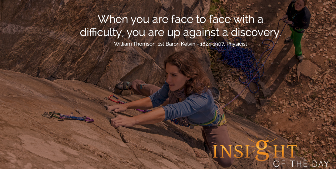 motivational quote: When you are face to face with a difficulty, you are up against a discovery.  - William Thomson, 1st Baron Kelvin - 1824-1907, Physicist