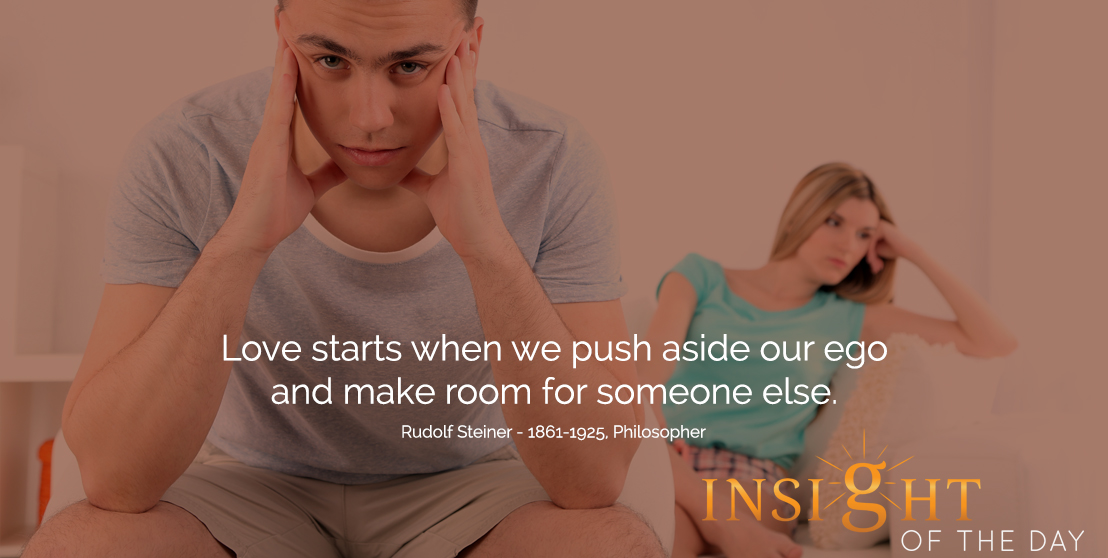 motivational quote: Love starts when we push aside our ego and make room for someone else.  - Rudolf Steiner - 1861-1925, Philosopher