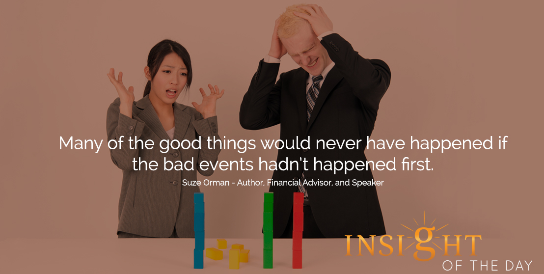 motivational quote: Many of the good things would never have happened if the bad events hadn't happened first.  - Suze Orman - Author, Financial Advisor, and Speaker