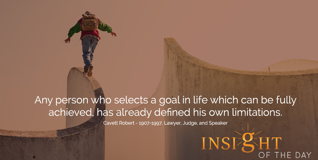 motivational quote: Any person who selects a goal in life which can be fully achieved, has already defined his own limitations.  - Cavett Robert - 1907-1997, Lawyer, Judge, and Speaker