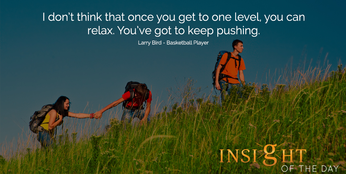 motivational quote: I don't think that once you get to one level, you can relax. You've got to keep pushing.  - Larry Bird - Basketball Player
