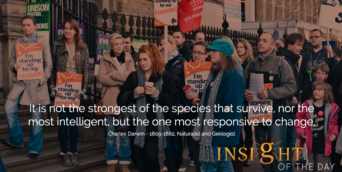 motivational quote: It is not the strongest of the species that survive, nor the most intelligent, but the one most responsive to change.  - Charles Darwin - 1809-1882, Naturalist and Geologist