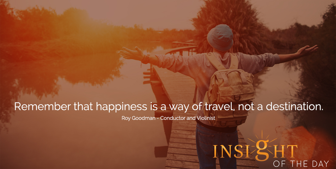 motivational quote: Remember that happiness is a way of travel, not a destination.  - Roy Goodman - Conductor and Violinist