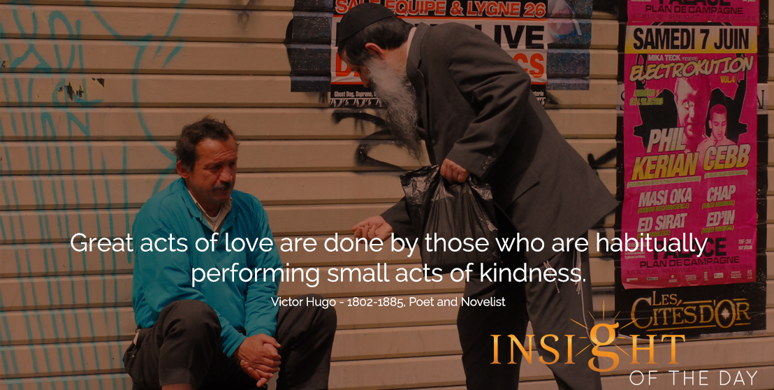 motivational quote: Great acts of love are done by those who are habitually performing small acts of kindness.  - Victor Hugo - 1802-1885, Poet and Novelist