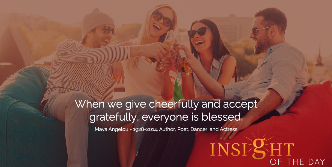 motivational quote: When we give cheerfully and accept gratefully, everyone is blessed.  - Maya Angelou - 1928-2014, Author, Poet, Dancer, and Actress