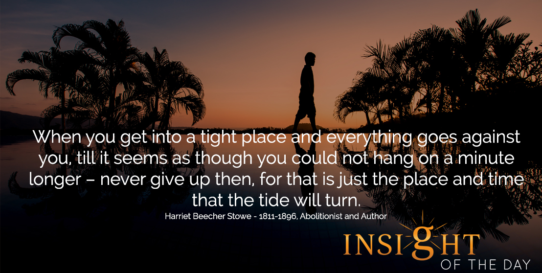 motivational quote: When you get into a tight place and everything goes against you, till it seems as though you could not hang on a minute longer – never give up then, for that is just the place and time that the tide will turn.  - Harriet Beecher Stowe - 1811-1896, Abolitionist and Author