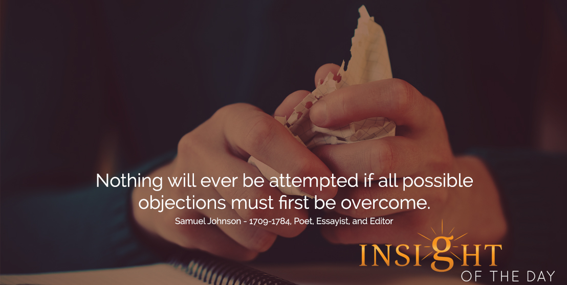 motivational quote: Nothing will ever be attempted if all possible objections must first be overcome.  - Samuel Johnson - 1709-1784, Poet, Essayist, and Editor