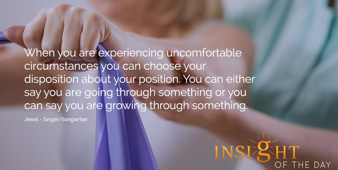 motivational quote: When you are experiencing uncomfortable circumstances you can choose your disposition about your position. You can either say you are going through something or you can say you are growing through something.  - Jewel - Singer/Songwriter