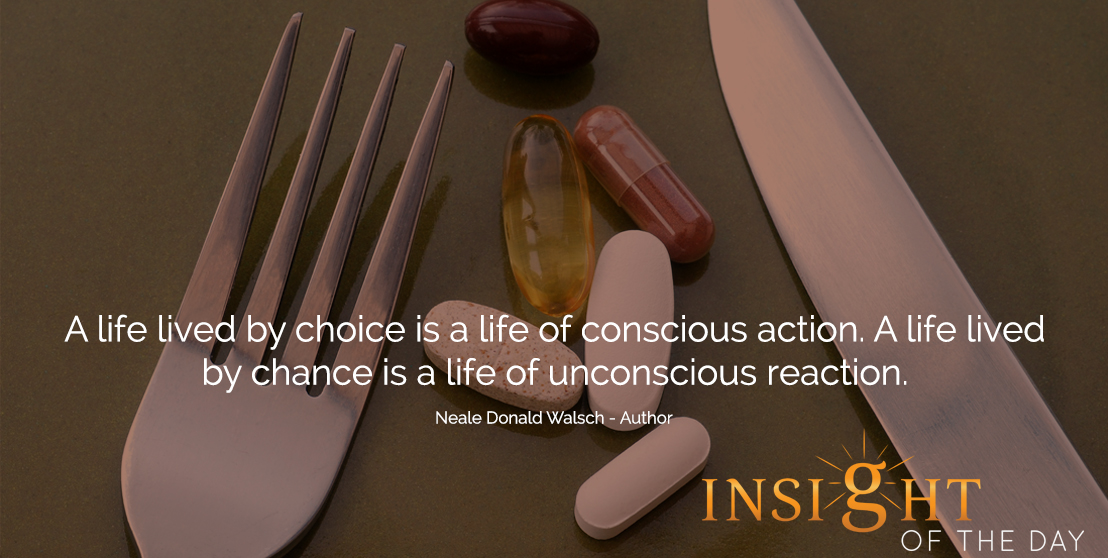 motivational quote: A life lived by choice is a life of conscious action. A life lived by chance is a life of unconscious reaction.  - Neale Donald Walsch - Author