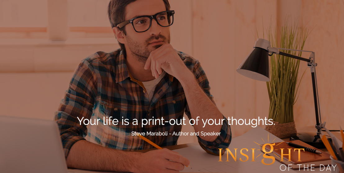 motivational quote: Your life is a print-out of your thoughts.  - Steve Maraboli - Author and Speaker