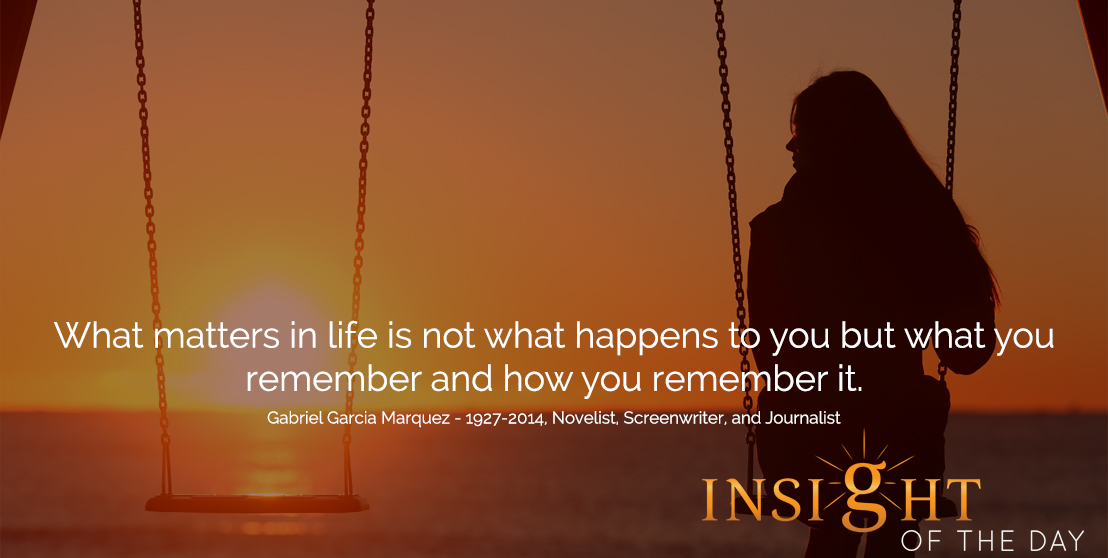 motivational quote: What matters in life is not what happens to you but what you remember and how you remember it.  - Gabriel Garcia Marquez - 1927-2014, Novelist, Screenwriter, and Journalist