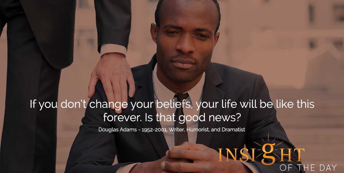 motivational quote: If you don't change your beliefs, your life will be like this forever. Is that good news?  - Douglas Adams - 1952-2001, Writer, Humorist, and Dramatist