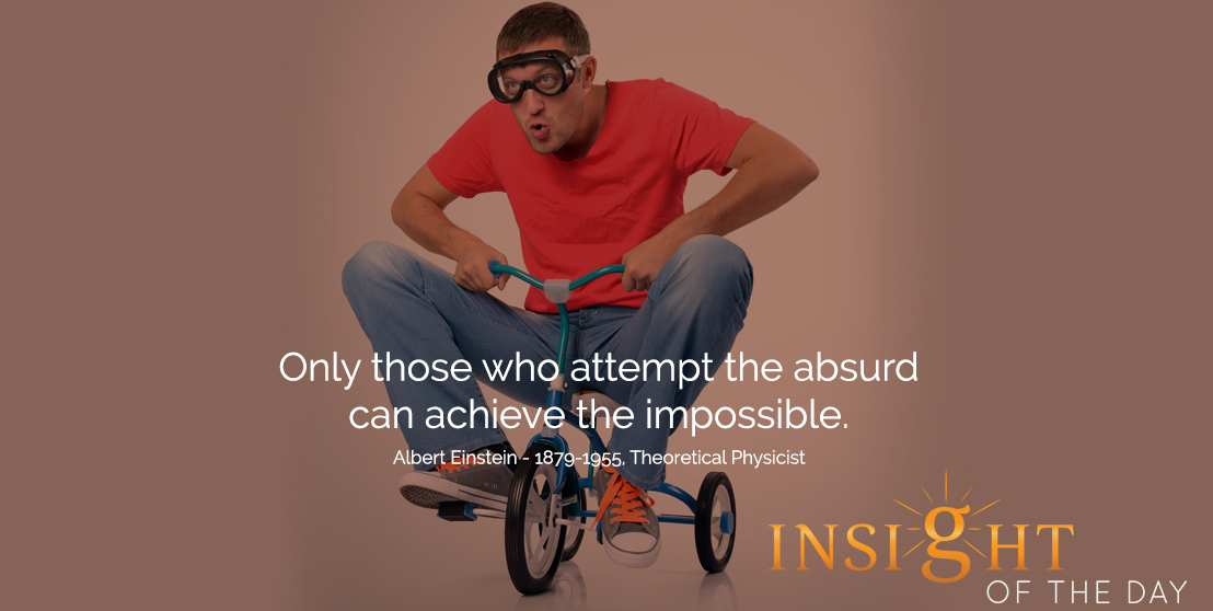 motivational quote: Only those who attempt the absurd can achieve the impossible.  - Albert Einstein - 1879-1955, Theoretical Physicist