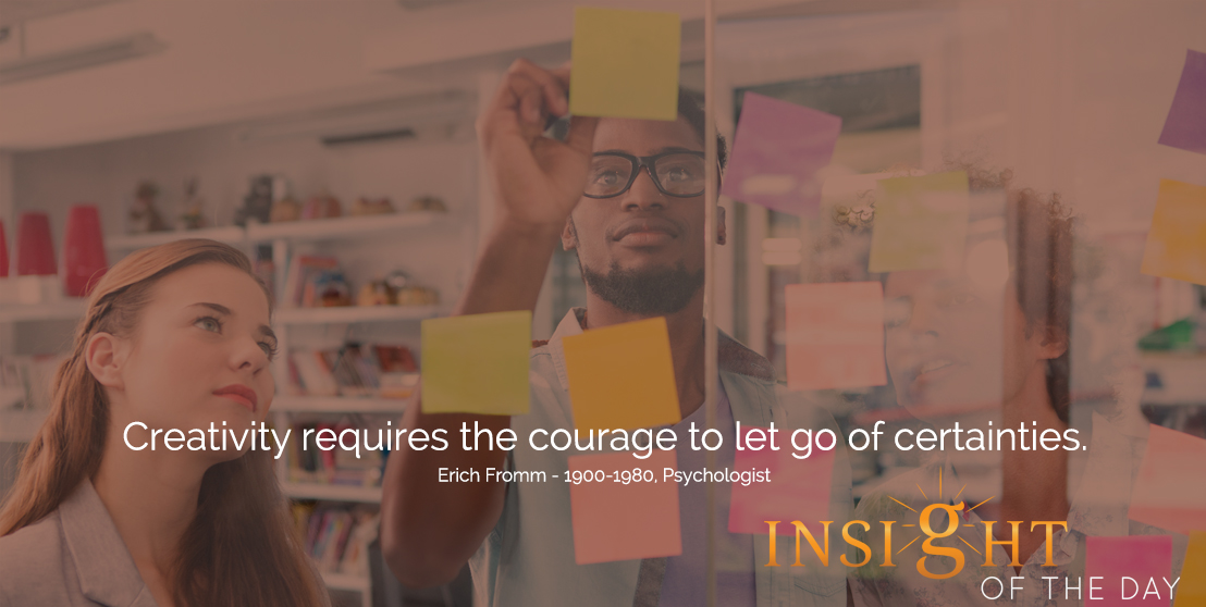 motivational quote: Creativity requires the courage to let go of certainties.  - Erich Fromm - 1900-1980, Psychologist