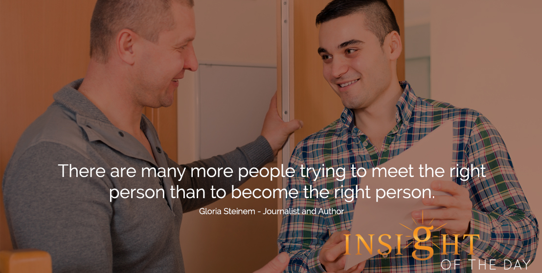 motivational quote: There are many more people trying to meet the right person than to become the right person.  - Gloria Steinem - Journalist and Author