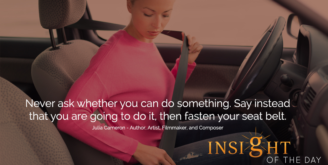 motivational quote: Never ask whether you can do something. Say instead that you are going to do it, then fasten your seat belt. - Julia Cameron - Author, Artist, Filmmaker, and Composer