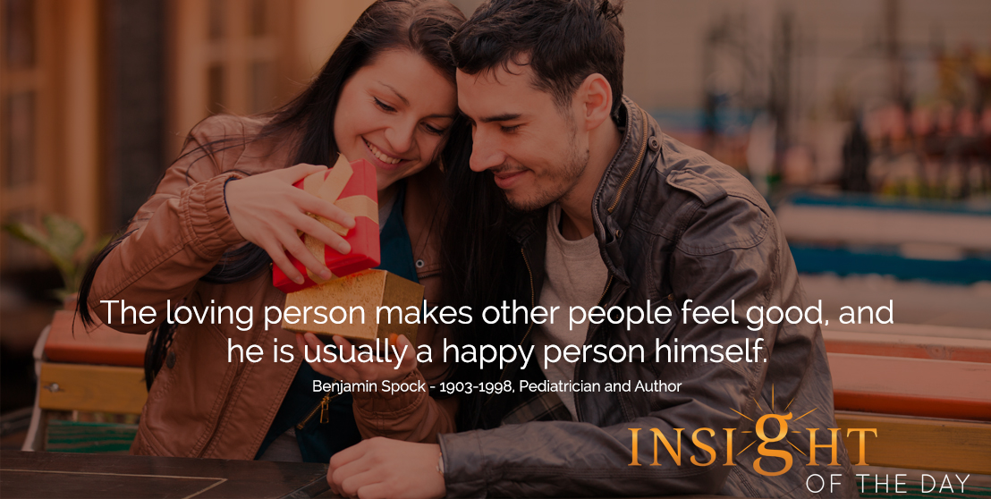 motivational quote: The loving person makes other people feel good, and he is usually a happy person himself.  - Benjamin Spock - 1903-1998, Pediatrician and Author