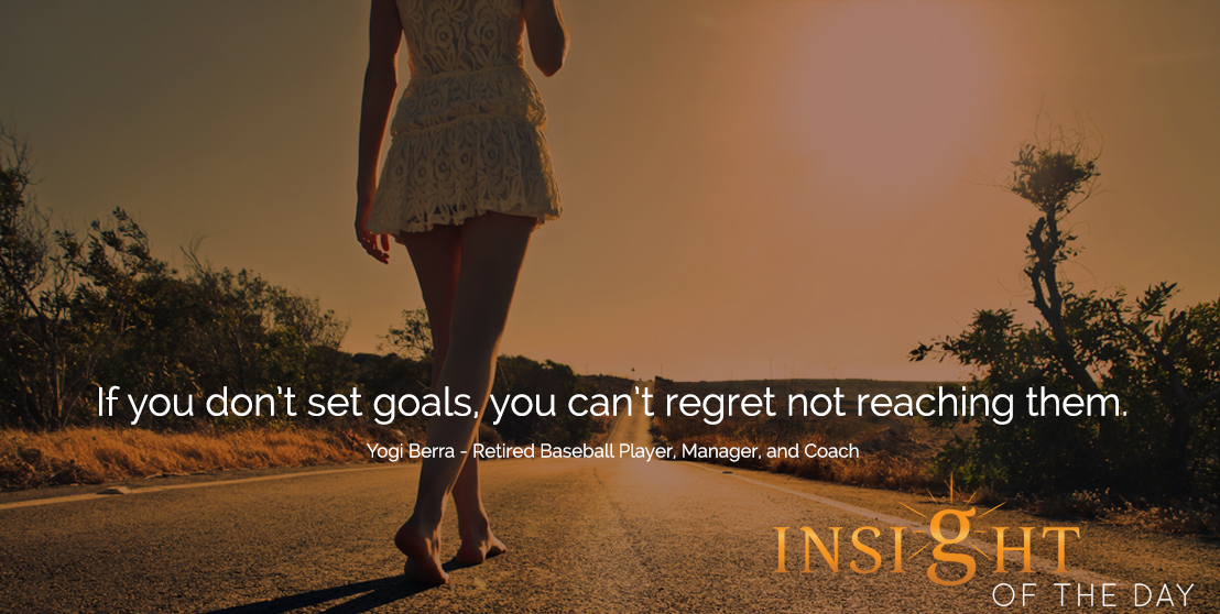 motivational quote: If you don't set goals, you can't regret not reaching them.  - Yogi Berra - Retired Baseball Player, Manager, and Coach