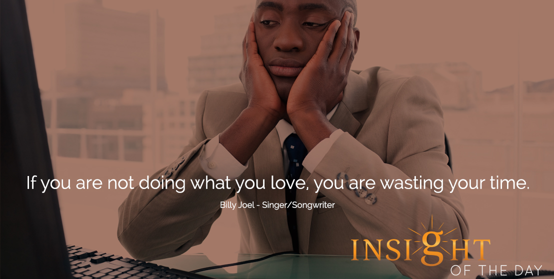 motivational quote: If you are not doing what you love, you are wasting your time. - Billy Joel - Singer/Songwriter