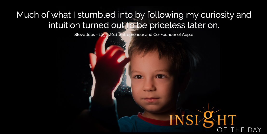 motivational quote: Much of what I stumbled into by following my curiosity and intuition turned out to be priceless later on.  - Steve Jobs - 1955-2011, Entrepreneur and Co-Founder of Apple