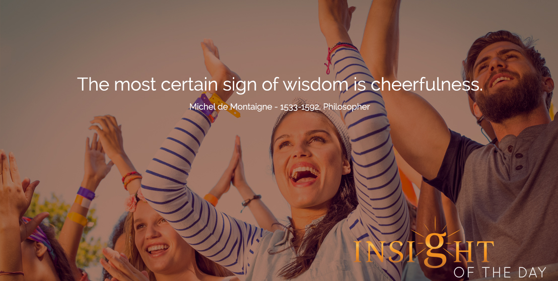 motivational quote: The most certain sign of wisdom is cheerfulness.  - Michel de Montaigne - 1533-1592, Philosopher
