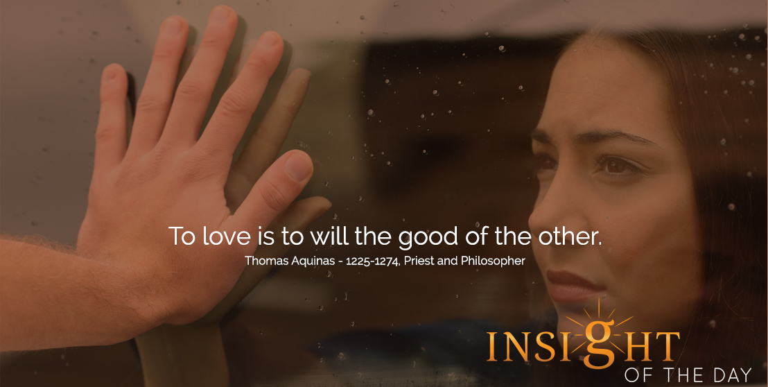 motivational quote: To love is to will the good of the other.  - Thomas Aquinas - 1225-1274, Priest and Philosopher