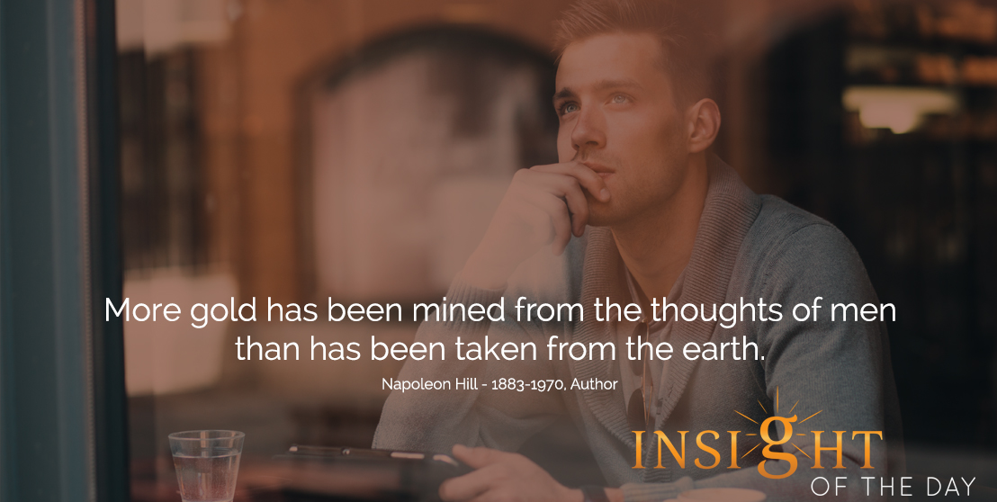 motivational quote: More gold has been mined from the thoughts of men than has been taken from the earth.  - Napoleon Hill - 1883-1970, Author