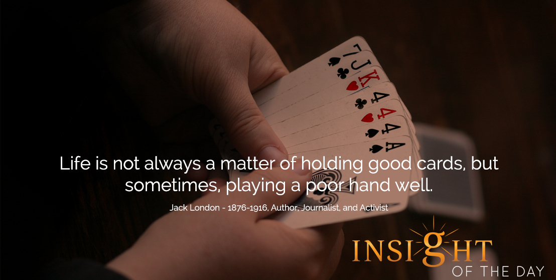 motivational quote: Life is not always a matter of holding good cards, but sometimes, playing a poor hand well.  - Jack London - 1876-1916, Author, Journalist, and Activist