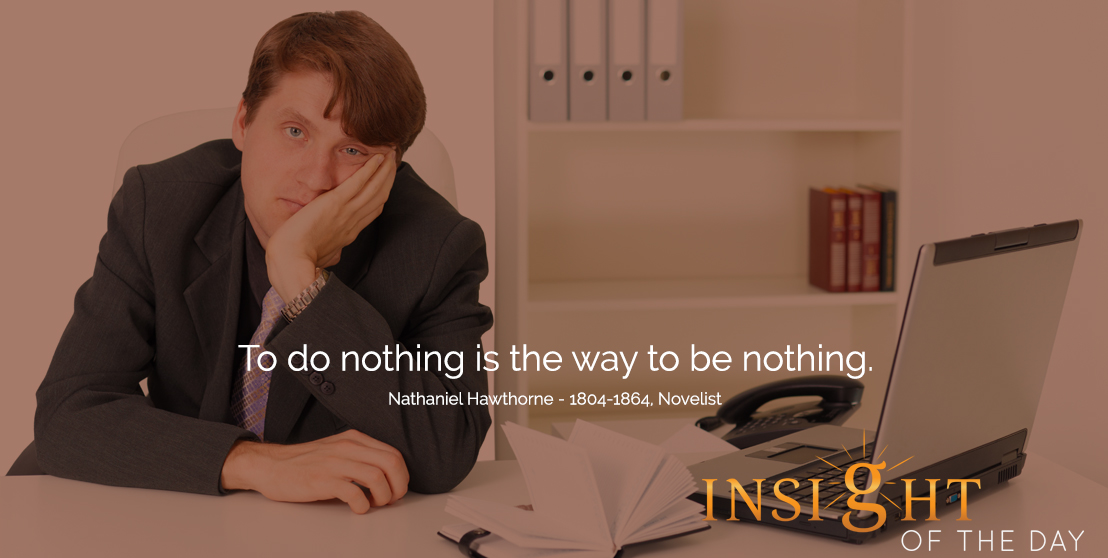 motivational quote: To do nothing is the way to be nothing.  - Nathaniel Hawthorne - 1804-1864, Novelist