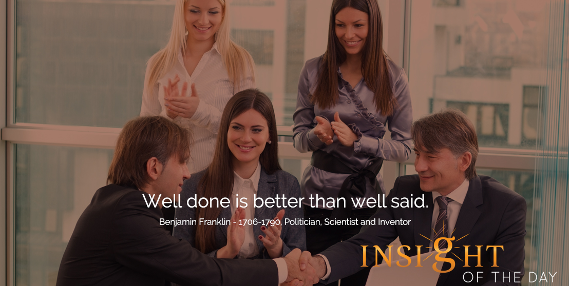 motivational quote: Well done is better than well said.  - Benjamin Franklin - 1706-1790, Politician, Scientist and Inventor