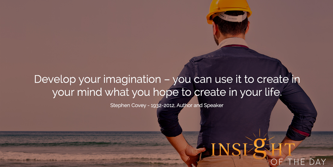 motivational quote: Develop your imagination – you can use it to create in your mind what you hope to create in your life.  - Stephen Covey - 1932-2012, Author and Speaker