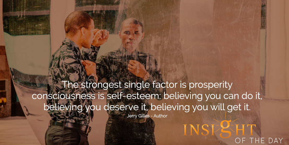 motivational quote: The strongest single factor is prosperity consciousness is self-esteem: believing you can do it, believing you deserve it, believing you will get it.  - Jerry Gilles - Author
