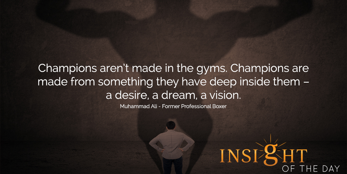 motivational quote: Champions aren't made in the gyms. Champions are made from something they have deep inside them – a desire, a dream, a vision.  - Muhammad Ali - Former Professional Boxer