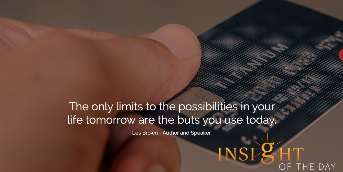 motivational quote: The only limits to the possibilities in your life tomorrow are the buts you use today.  - Les Brown - Author and Speaker